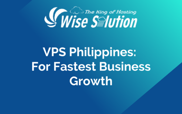 VPS Philippines: For Fastest Business Growth
