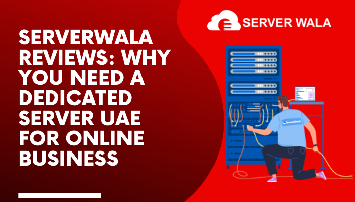 ServerWala Reviews: Why You Need a Dedicated Server UAE for Online Business